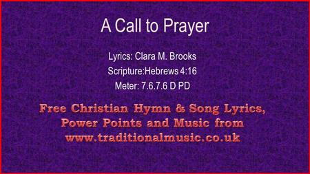 A Call to Prayer Lyrics: Clara M. Brooks Scripture:Hebrews 4:16 Meter: 7.6.7.6 D PD.