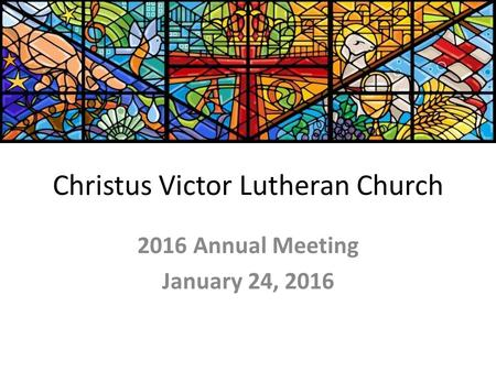 Christus Victor Lutheran Church 2016 Annual Meeting January 24, 2016.