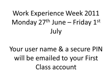 Work Experience Week 2011 Monday 27 th June – Friday 1 st July Your user name & a secure PIN will be emailed to your First Class account.