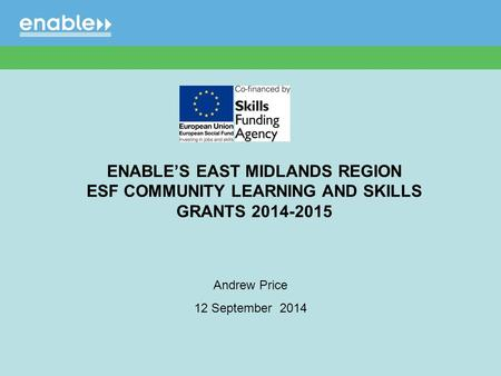 Andrew Price 12 September 2014 ENABLE'S EAST MIDLANDS REGION ESF COMMUNITY LEARNING AND SKILLS GRANTS 2014-2015.