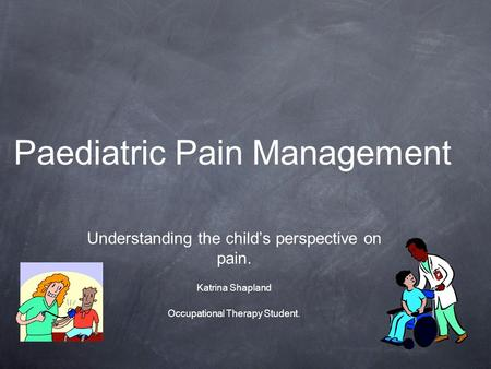 Paediatric Pain Management Understanding the child's perspective on pain. Katrina Shapland Occupational Therapy Student.