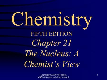 Copyright©2000 by Houghton Mifflin Company. All rights reserved. 1 Chemistry FIFTH EDITION Chapter 21 The Nucleus: A Chemist's View.