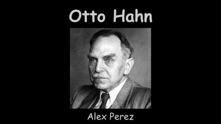 Otto Hahn Alex Perez. About Otto -Born on March 8th, 1879 -He was a nuclear chemists -Attended University of Marburg, Humbolt University of Berlin, and.