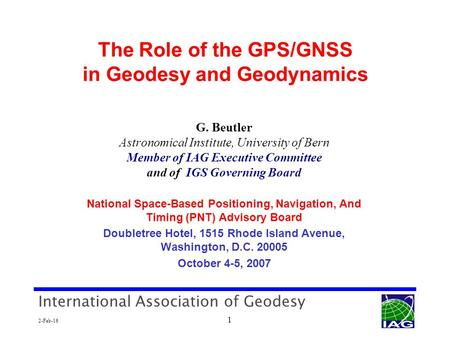 International Association of Geodesy 2-Feb-16 1 The Role of the GPS/GNSS in Geodesy and Geodynamics G. Beutler Astronomical Institute, University of Bern.