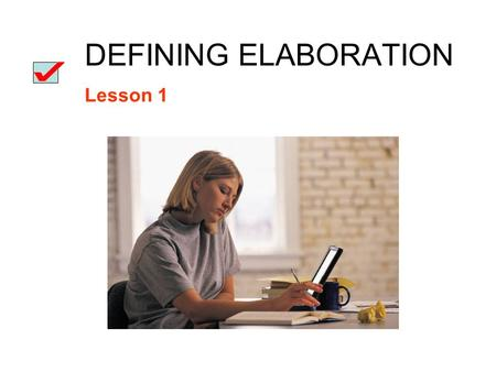 DEFINING ELABORATION Lesson 1. Elaboration: the support or development of an idea with Facts Statistics Descriptive details Dialogue Incidents or anecdotes.