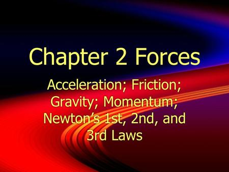 Chapter 2 Forces Acceleration; Friction; Gravity; Momentum; Newton's 1st, 2nd, and 3rd Laws.