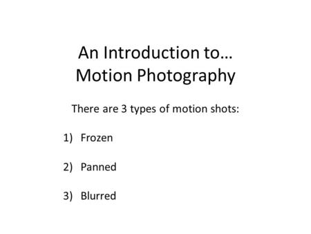 An Introduction to… Motion Photography There are 3 types of motion shots: 1)Frozen 2)Panned 3)Blurred.