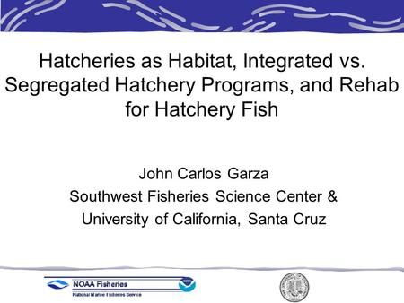 Hatcheries as Habitat, Integrated vs. Segregated Hatchery Programs, and Rehab for Hatchery Fish John Carlos Garza Southwest Fisheries Science Center &