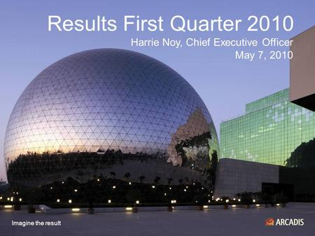 Imagine the result Results First Quarter 2010 Harrie Noy, Chief Executive Officer May 7, 2010.