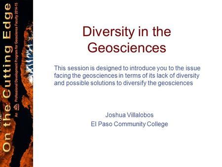 Diversity in the Geosciences This session is designed to introduce you to the issue facing the geosciences in terms of its lack of diversity and possible.