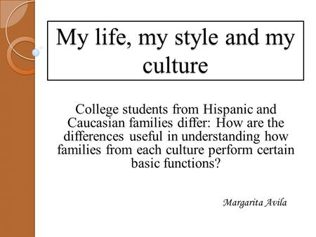 My life, my style and my culture College students from Hispanic and Caucasian families differ: How are the differences useful in understanding how families.