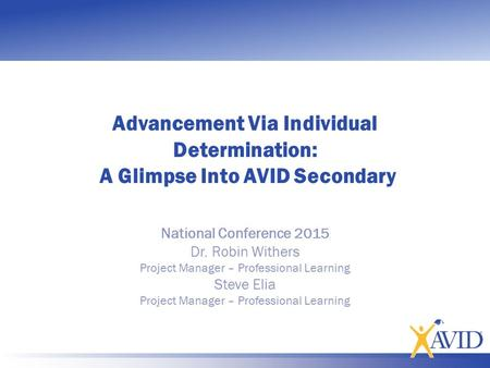 Advancement Via Individual Determination: A Glimpse Into AVID Secondary National Conference 2015 Dr. Robin Withers Project Manager – Professional Learning.