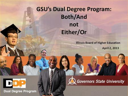 GSU's Dual Degree Program: Both/And not Either/Or Illinois Board of Higher Education April 2, 2013 Dual Degree Program.