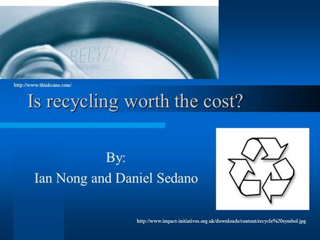 Is recycling worth the cost? By: Ian Nong and Daniel Sedano