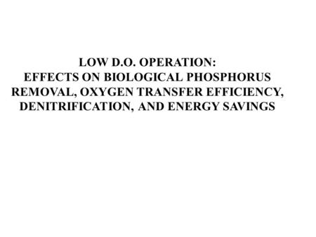LOW D.O. OPERATION: EFFECTS ON BIOLOGICAL PHOSPHORUS REMOVAL, OXYGEN TRANSFER EFFICIENCY, DENITRIFICATION, AND ENERGY SAVINGS.