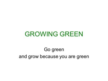 GROWING GREEN Go green and grow because you are green.