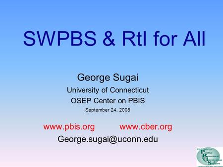 SWPBS & RtI for All George Sugai University of Connecticut OSEP Center on PBIS September 24, 2008