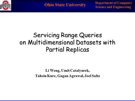 Ohio State University Department of Computer Science and Engineering Servicing Range Queries on Multidimensional Datasets with Partial Replicas Li Weng,