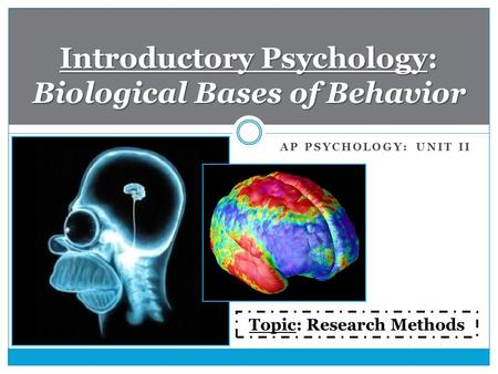 AP PSYCHOLOGY: UNIT II Introductory Psychology: Biological Bases of Behavior Topic: Research Methods.