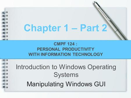 CMPF124 Personal Productivity With Information Technology Chapter 1 – Part 2 Introduction to Windows Operating Systems Manipulating Windows GUI CMPF 124.