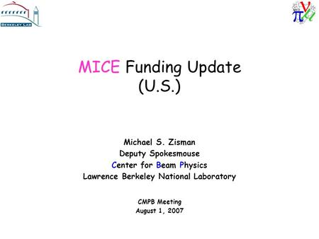 MICE Funding Update (U.S.) Michael S. Zisman Deputy Spokesmouse Center for Beam Physics Lawrence Berkeley National Laboratory CMPB Meeting August 1, 2007.