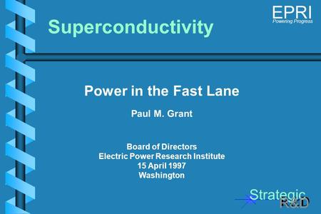 Strategic R&D Powering Progress EPRI Power in the Fast Lane Paul M. Grant Board of Directors Electric Power Research Institute 15 April 1997 Washington.