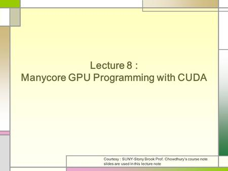 Lecture 8 : Manycore GPU Programming with CUDA Courtesy : SUNY-Stony Brook Prof. Chowdhury's course note slides are used in this lecture note.