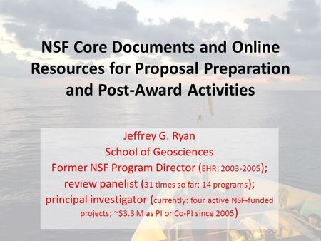 NSF Core Documents and Online Resources for Proposal Preparation and Post-Award Activities Jeffrey G. Ryan School of Geosciences Former NSF Program Director.
