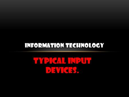 Typical input devices. INFORMATION TECHNOLOGY. KEYBOARD The most common input device is te keyboard. A digital code is sent to the computer when each.