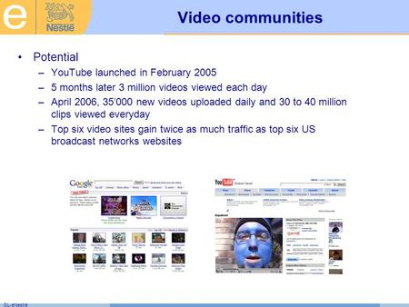 GL-eNestlé Video communities Potential –YouTube launched in February 2005 –5 months later 3 million videos viewed each day –April 2006, 35'000 new videos.