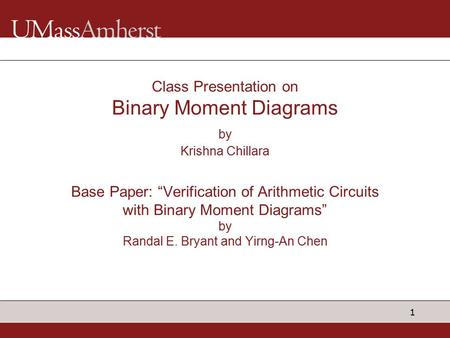 "1 Class Presentation on Binary Moment Diagrams by Krishna Chillara Base Paper: ""Verification of Arithmetic Circuits with Binary Moment Diagrams"" by Randal."