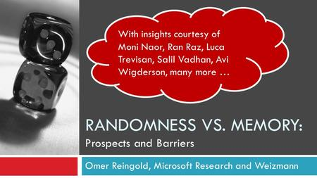 RANDOMNESS VS. MEMORY: Prospects and Barriers Omer Reingold, Microsoft Research and Weizmann With insights courtesy of Moni Naor, Ran Raz, Luca Trevisan,