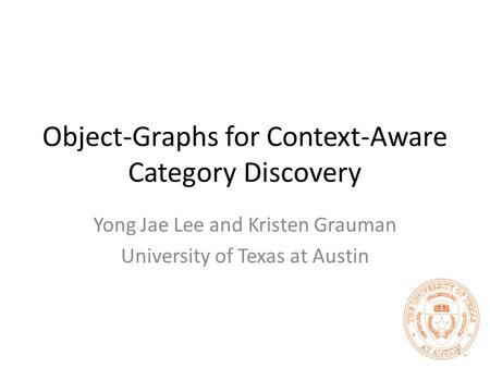 Object-Graphs for Context-Aware Category Discovery Yong Jae Lee and Kristen Grauman University of Texas at Austin 1.