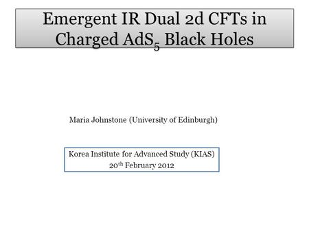 Emergent IR Dual 2d CFTs in Charged AdS 5 Black Holes Maria Johnstone (University of Edinburgh) Korea Institute for Advanced Study (KIAS) 20 th February.