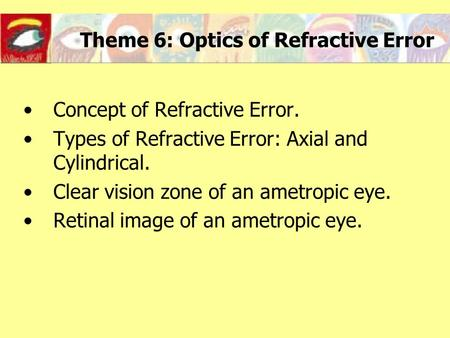 Theme 6: Optics of Refractive Error Concept of Refractive Error. Types of Refractive Error: Axial and Cylindrical. Clear vision zone of an ametropic eye.