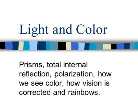 Prisms, total internal reflection, polarization, how we see color, how vision is corrected and rainbows. Light and Color.