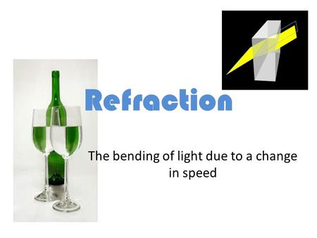 Refraction The bending of light due to a change in speed.