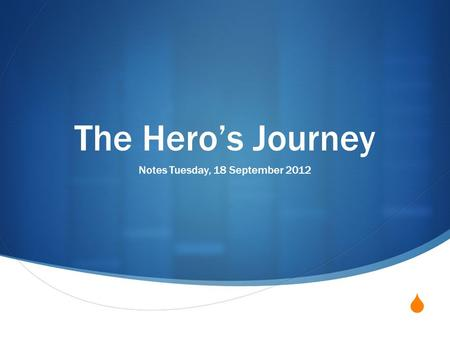  The Hero's Journey Notes Tuesday, 18 September 2012.