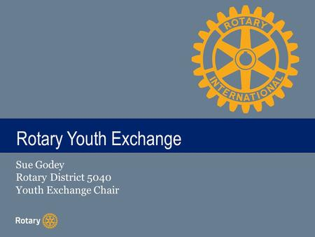 TITLE Rotary Youth Exchange Sue Godey Rotary District 5040 Youth Exchange Chair.