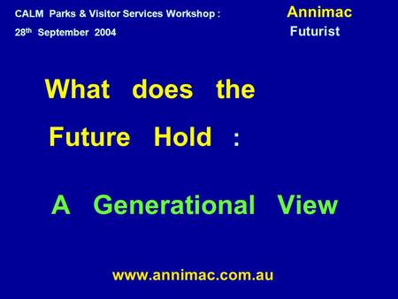 What does the Future Hold : A Generational View www.annimac.com.au CALM Parks & Visitor Services Workshop : Annimac 28 th September 2004 Futurist.
