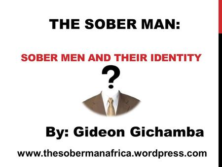 SOBER MEN AND THEIR IDENTITY www.thesobermanafrica.wordpress.com THE SOBER MAN: By: Gideon Gichamba.