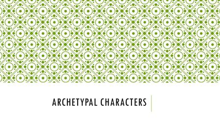 ARCHETYPAL CHARACTERS. WHY DO WE USE ARCHETYPICAL CHARACTERS gives a literary work a universal acceptance readers identify the characters and situations.