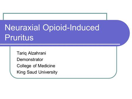 Neuraxial Opioid-Induced Pruritus Tariq Alzahrani Demonstrator College of Medicine King Saud University.