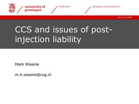 Date 31.10.2008 faculty of lawgroningen centre of energy law CCS and issues of post- injection liability Mark Wissink