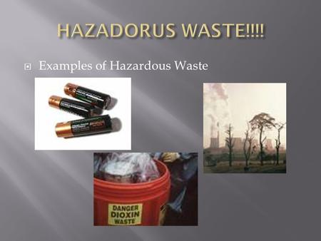  Examples of Hazardous Waste.  Any discarded chemical that threatens human health or the environment  1% of the solid waste in the U.S.  May be.
