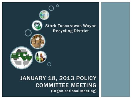 JANUARY 18, 2013 POLICY COMMITTEE MEETING (Organizational Meeting) Stark-Tuscarawas-Wayne Recycling District.