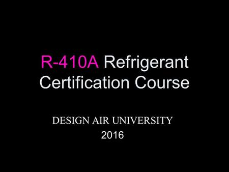 R-410A Refrigerant Certification Course DESIGN AIR UNIVERSITY 2016.