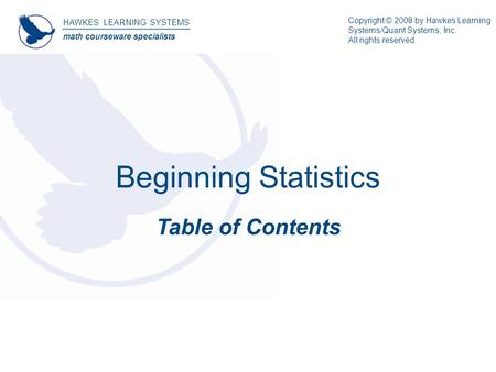 Beginning Statistics Table of Contents HAWKES LEARNING SYSTEMS math courseware specialists Copyright © 2008 by Hawkes Learning Systems/Quant Systems, Inc.