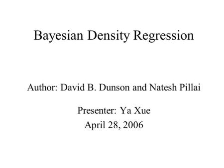 Bayesian Density Regression Author: David B. Dunson and Natesh Pillai Presenter: Ya Xue April 28, 2006.