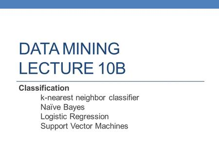 DATA MINING LECTURE 10B Classification k-nearest neighbor classifier Naïve Bayes Logistic Regression Support Vector Machines.